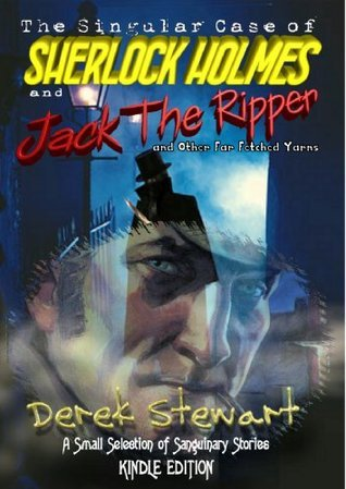 The Singular Case of Sherlock Holmes and Jack the Ripper: And Other Far Fetched Yarns