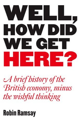 well-how-did-we-get-here-a-brief-history-of-the-british-economy-minus-the-wishful-thinking