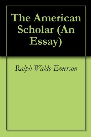 emerson american scholar essays Ralph waldo emerson was truly one together in his essay the american scholar to have the essay published on the uk essays website then please click.