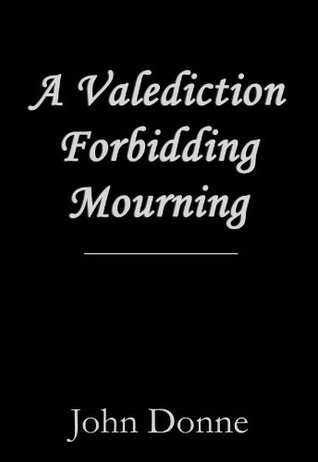 a valediction forbidding mourning by john donne A valediction: forbidding mourning john donne, read by andrew motion  more by this poet about the poem forms themes norton anthology about the poet john donne was the greatest non-dramatic poet of his time, and its most admired preacher he was visit poet page links.