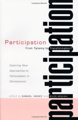 Participation - From Tyranny to Transformation: From Tyranny to Transformation? - Exploring New Approaches to Participation in Development