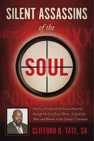 Silent Assassins of the Soul: Finding Freedom from Sexual Impurity through the Lord Jesus Christ, A Guide for Men and Women in the Enemy's Crosshairs