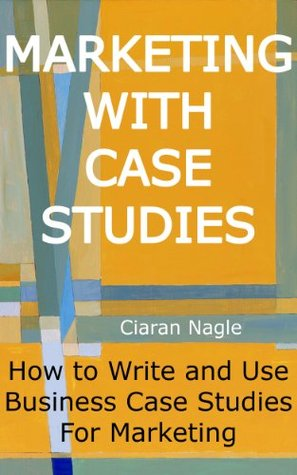 Marketing with Case Studies - How to Write and Use Business Case Studies for Marketing