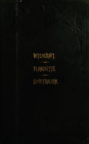 The Salem Witchcraft; The Planchette Mystery; And Modern Spiritualism;