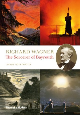 The Sorcerer Of Bayreuth Richard Wagner His Work And His World By