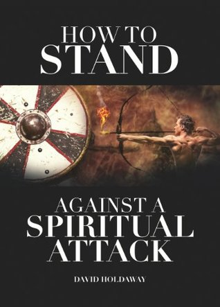 How to Stand Against a Spiritual Attack: Understanding Spiritual Attacks and How to Stand Against Them