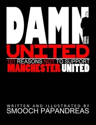 Damn United: 101 Reasons Not To Support Manchester United