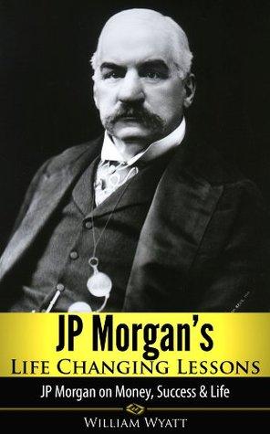 JP Morgan's Life Changing Lessons! JP Morgan on Money, Success & Life