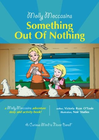 Molly Moccasins -- Something Out Of Nothing (Molly Moccasins Adventure Story and Activity Books)