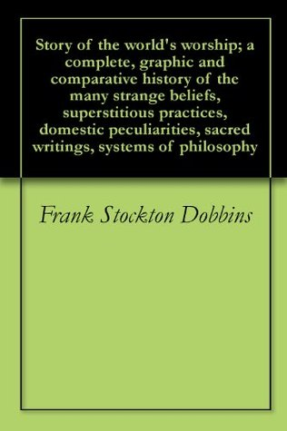Story of the world's worship; a complete, graphic and comparative history of the many strange beliefs, superstitious practices, domestic peculiarities, sacred writings, systems of philosophy