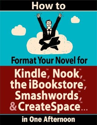 How to Format Your Novel for Kindle, Nook, the iBookstore, Smashwords, and CreateSpace...in One Afternoon