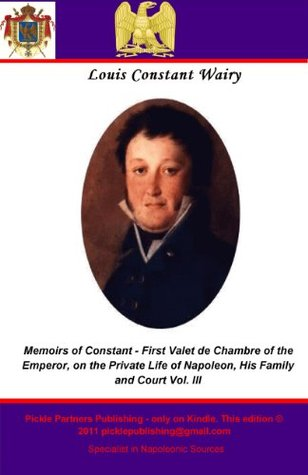 Memoirs of Constant - First Valet de Chambre of the Emperor, on the Private Life of Napoleon, His Family and Court Vol. III