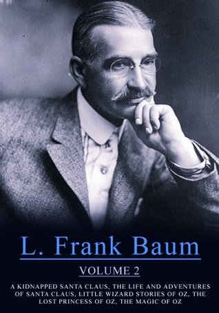 Works of L. Frank Baum, Volume 2: A Kidnapped Santa Claus, The Life And Adventures Of Santa Claus, Little Wizard Stories Of Oz, The Lost Princess Of Oz, The Magic Of Oz