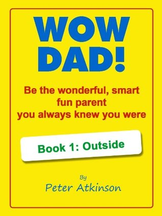 Wow Dad! Be the wonderful, smart, fun parent you always knew you were Book 1: Outside