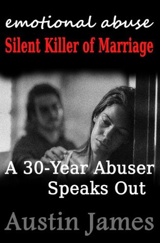 Emotional Abuse: Silent Killer of Marriage - A Recovering Abuser Speaks Out