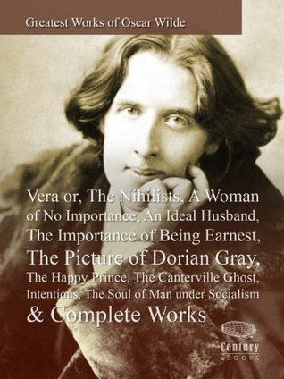 Greatest Works of Oscar Wilde: Vera or,The Nihilists,A Woman of No Importance, An Ideal Husband, The Importance of Being Earnest,The Picture of Dorian Gray, The Happy Prince,The Canterville Ghost...