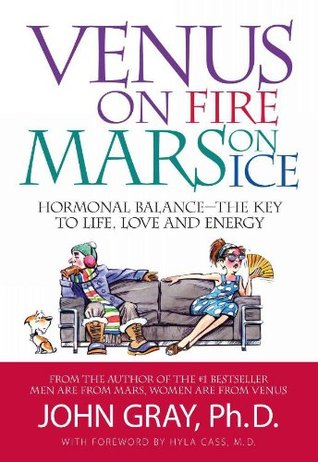 Venus on fire, mars on ice: hormonal balance - the key to life, love and energy by John Gray