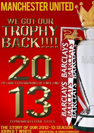 Manchester United - 20 Times Champions of England, We Got our Trophy Back - The Story of the 2012-2013 season