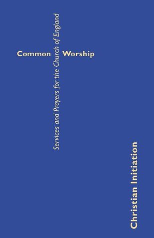 Common Worship: Christian Initiation: Services and Prayers for the Church of England