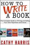 How To Write A Book: The Complete Guide to Writing and Selling Your Own Paperback or E-book