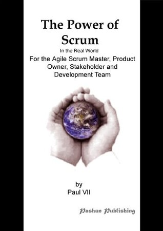 The Power of Scrum, In the Real World, For the Agile Scrum Master, Product Owner, Stakeholder and Development Team