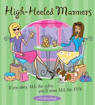 High-Heeled Manners: If You Obey All the Rules, You'll Miss All the Fun (A Chicklits Book)
