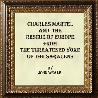 Frank and Muslims: Charles Martel and the Rescue of Europe from the Threatened Yoke of the Saracens