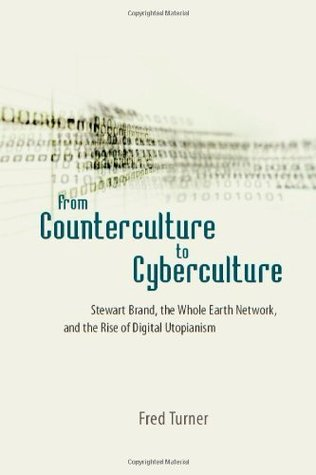 From Counterculture to Cyberculture: Stewart Brand, the Whole Earth Network, and the Rise of Digital Utopianism: Stewart Brand, the Whole Earth Network and the Rise of Digital Utopianism