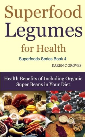 Superfood Legumes for Health - Benefits of Including Organic Super Beans in Your Diet (Superfoods Series)
