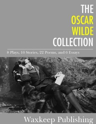 The Oscar Wilde Collection: 8 Plays, 16 Stories, 22 Poems, and 6 Essays