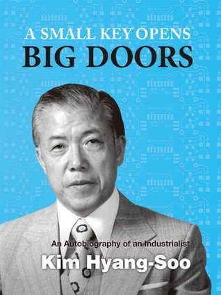 A Small Key Opens Big Doors: An Autobiography of an Industrialist Kim Hyang-Soo