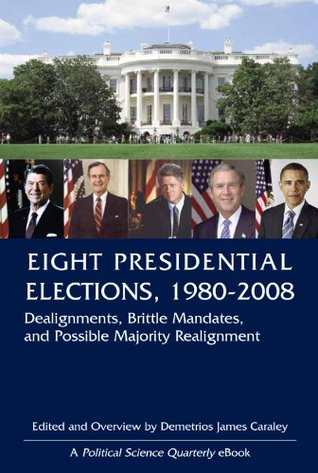 Eight Presidential Elections, 1980-2008: Dealignments, Brittle Mandates, and Possible Majority Realignment