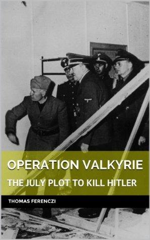 Operation Valkyrie : the july plot to kill Hitler