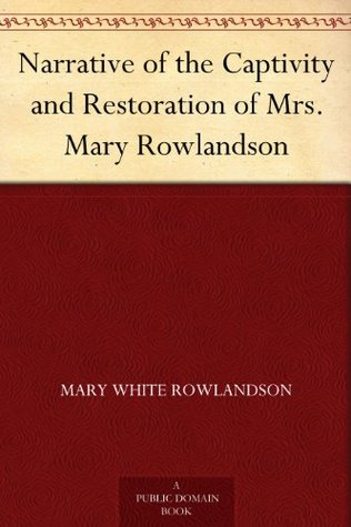 narrative of the captivity and restoration of mrs mary rowlandson  narrative of the captivity and restoration of mrs mary rowlandson by mary rowlandson