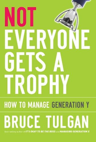 Not Everyone Gets a Trophy How to Manage Generation Y by Bruce Tulgan
