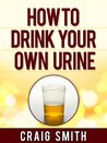Urine Therapy - How To Drink Your Own Urine