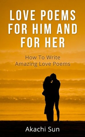 LOVE POEMS FOR HIM AND FOR HER: How To Write AMAZING Love Poems
