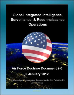 Air Force Doctrine Document 2-0, Global Integrated Intelligence, Surveillance & Reconnaissance (ISR) Operations - Satellites, Geospatial, Imagery, Signals, Communications, Electronic, Human Intel