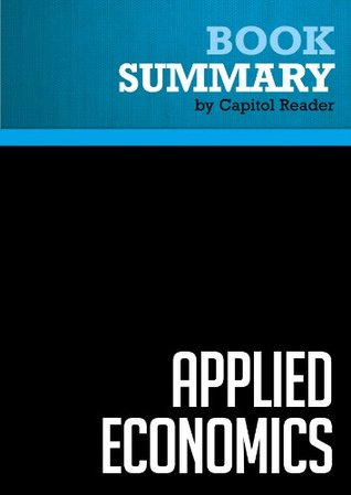 Summary of Applied Economics: Thinking Beyond Stage One - Thomas Sowell by Capitol Reader