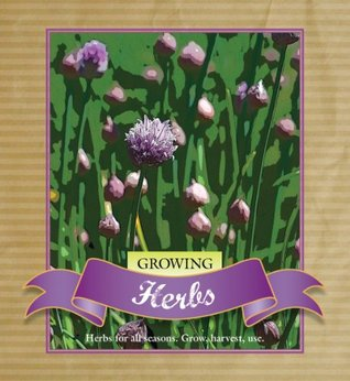 Growing Herbs: Growing, Harvesting and Using Herbs