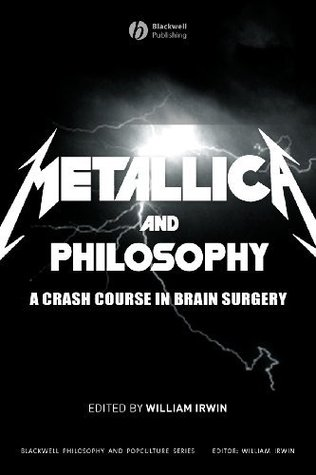 Metallica and Philosophy: A Crash Course in Brain Surgery(Blackwell Philosophy and Pop Culture 2)