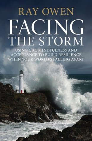 Facing the Storm: Using CBT, Mindfulness and Acceptance to Build Resilience When Your World's Falling Apart