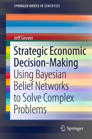 Strategic Economic Decision-Making: Using Bayesian Belief Networks to Solve Complex Problems: 9