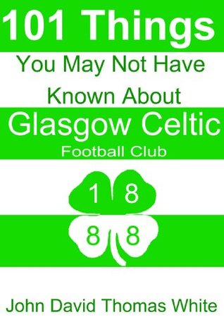 101 Things You May Not Have Known About   Glasgow Celtic Football Club