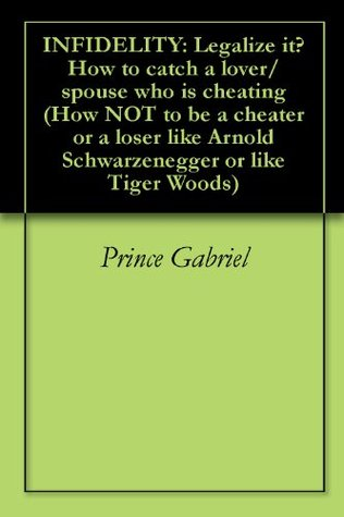 INFIDELITY: Legalize it? How to catch a lover/spouse who is cheating (How NOT to be a cheater or a loser like Arnold Schwarzenegger or like Tiger Woods)
