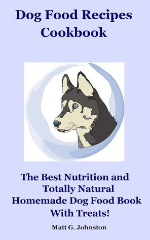 Dog Food Recipes Cookbook: The Best Nutrition and Totally Natural Homemade Dog Food With Treats!