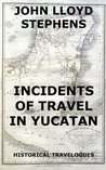 Incidents Of Travel In Yucatan: Illustrated & Annotated Complete Edition