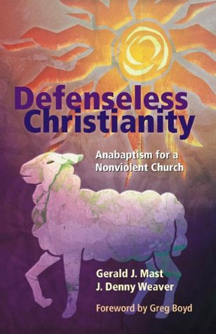 Defenseless Christianity: Anabaptism for a Nonviolent Church