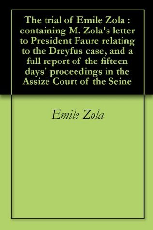 The trial of Emile Zola : containing M. Zola's letter to President Faure relating to the Dreyfus case, and a full report of the fifteen days' proceedings in the Assize Court of the Seine