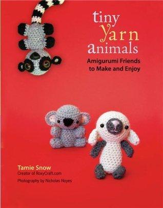 Tiny Yarn Animals Amigurumi Friends To Make And Enjoy By Tamie Snow